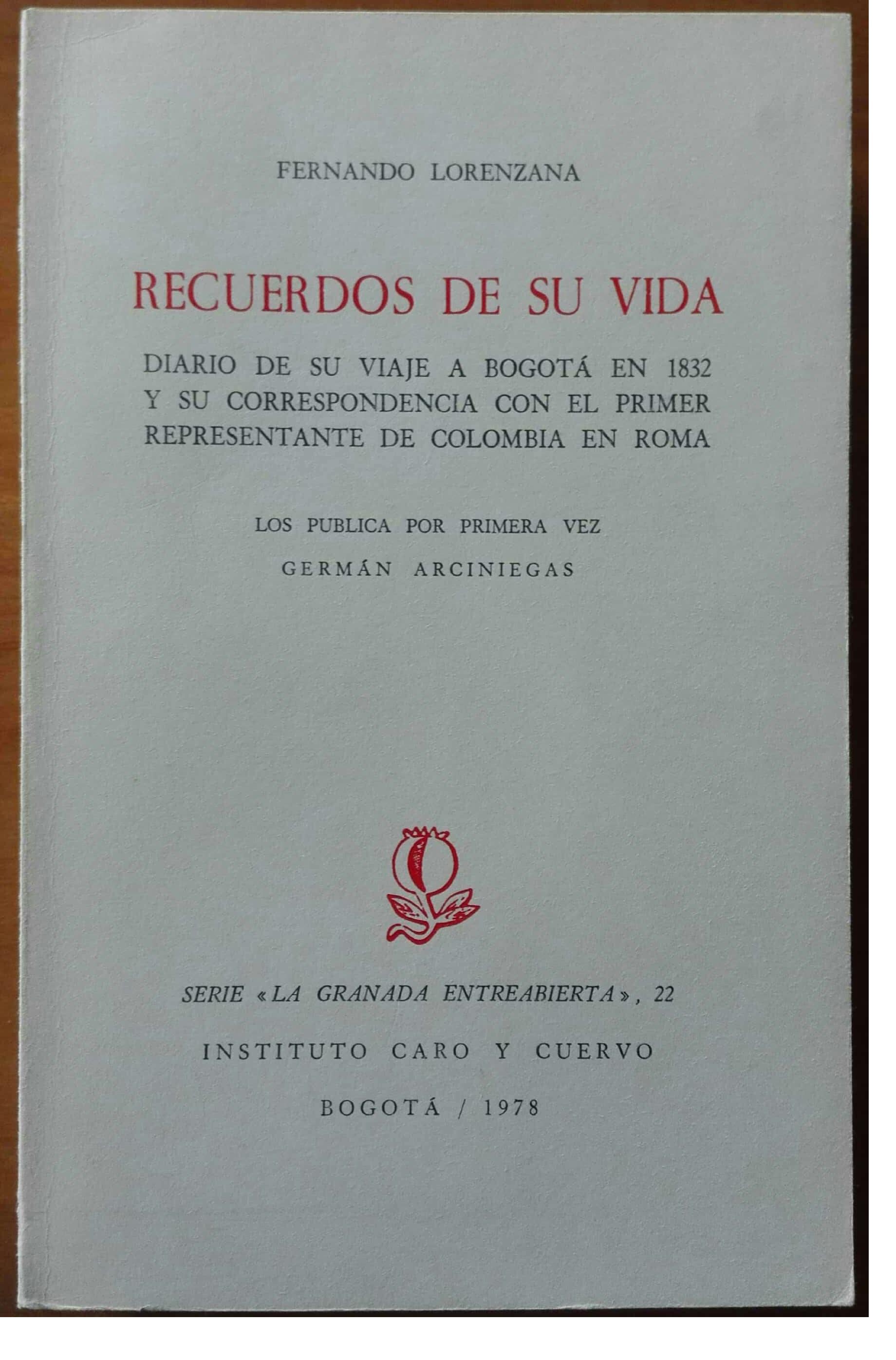 Recuerdos de su vida. Diario de su viaje a Bogotá en 1832 y su correspondencia con el primer representante de Colombia en Roma. Los publica por primera vez Germán Arciniegas