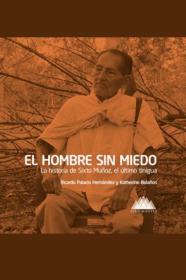 El hombre sin miedo. La historia de Sixto Muñoz, el último tinigua